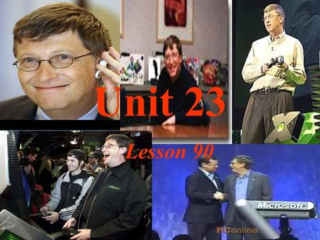 Unit 23 Lesson 90 1 What do you know about Bill Gates? 2 What can you learn from Bill Gates? 3 Do you want to be a person like Bill Gates? Why or why.