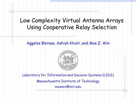 Low Complexity Virtual Antenna Arrays Using Cooperative Relay Selection Aggelos Bletsas, Ashish Khisti, and Moe Z. Win Laboratory for Information and Decision.