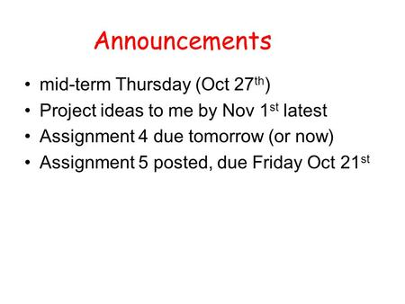 Announcements mid-term Thursday (Oct 27 th ) Project ideas to me by Nov 1 st latest Assignment 4 due tomorrow (or now) Assignment 5 posted, due Friday.