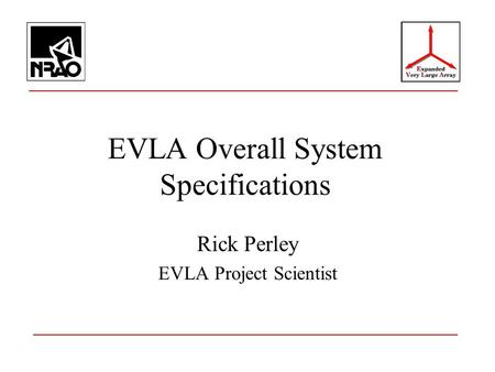 EVLA Overall System Specifications Rick Perley EVLA Project Scientist.