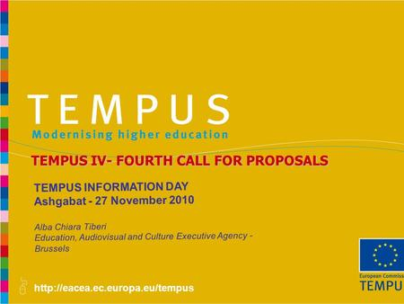 TEMPUS IV- FOURTH CALL FOR PROPOSALS TEMPUS INFORMATION DAY Ashgabat - 27 November 2010 Alba Chiara Tiberi Education,