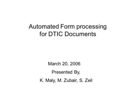 Automated Form processing for DTIC Documents March 20, 2006 Presented By, K. Maly, M. Zubair, S. Zeil.