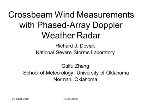 25 Sept. 2006ERAD2006 Crossbeam Wind Measurements with Phased-Array Doppler Weather Radar Richard J. Doviak National Severe Storms Laboratory Guifu Zhang.