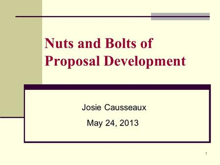 Nuts and Bolts of Proposal Development Josie Causseaux May 24, 2013 1.
