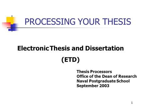 PROCESSING YOUR THESIS Electronic Thesis and Dissertation (ETD) Thesis Processors Office of the Dean of Research Naval Postgraduate School September 2003.