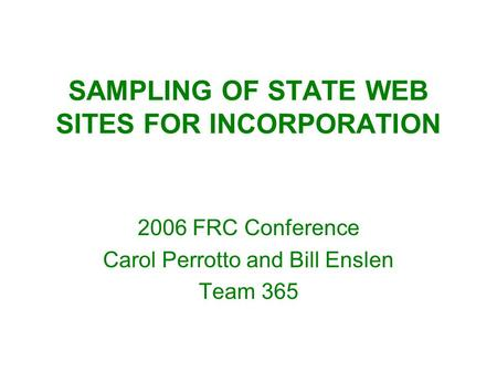 SAMPLING OF STATE WEB SITES FOR INCORPORATION 2006 FRC Conference Carol Perrotto and Bill Enslen Team 365.