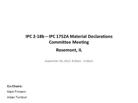 IPC 2-18b – IPC 1752A Material Declarations Committee Meeting Rosemont, IL September 30, 2015 8:00am - 5:00pm Co-Chairs: Mark Frimann Aidan Turnbull.