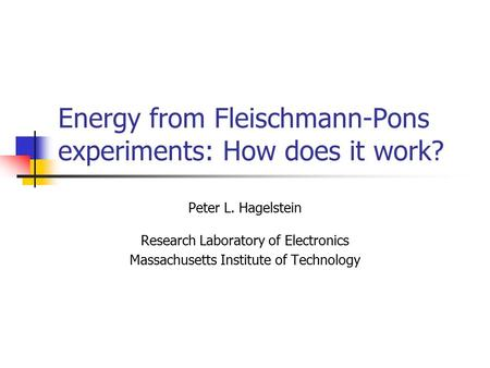 Energy from Fleischmann-Pons experiments: How does it work? Peter L. Hagelstein Research Laboratory of Electronics Massachusetts Institute of Technology.