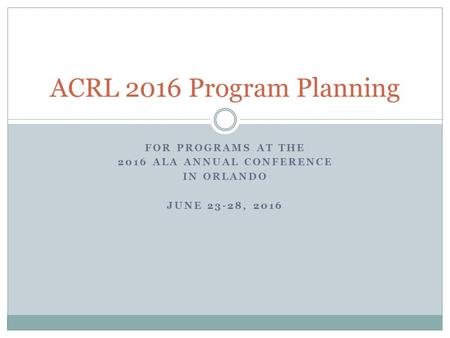 FOR PROGRAMS AT THE 2016 ALA ANNUAL CONFERENCE IN ORLANDO JUNE 23-28, 2016 ACRL 2016 Program Planning.