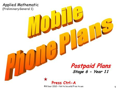 1 Press Ctrl-A ©G Dear 2010 – Not to be sold/Free to use Postpaid Plans Stage 6 - Year 11 Applied Mathematic (Preliminary General 1)