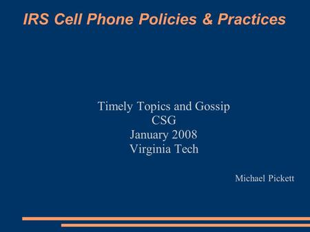 IRS Cell Phone Policies & Practices Timely Topics and Gossip CSG January 2008 Virginia Tech Michael Pickett.