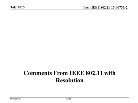 Submission doc.: IEEE 802.11-15-00753r2 Comments From IEEE 802.11 with Resolution July 2015 Slide 1.
