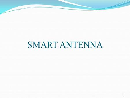 SMART ANTENNA 1. HUMAN HEARING SYSTEM – AN ANALOGY FOR SMART ANTENNA 2.