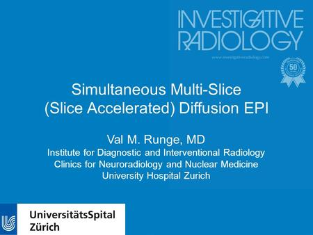 Simultaneous Multi-Slice (Slice Accelerated) Diffusion EPI Val M. Runge, MD Institute for Diagnostic and Interventional Radiology Clinics for Neuroradiology.