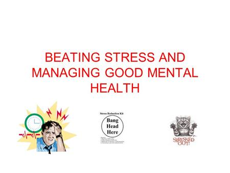 BEATING STRESS AND MANAGING GOOD MENTAL HEALTH. Contents What is good mental health? Improving emotional and mental health What is stress? Signs and symptoms.