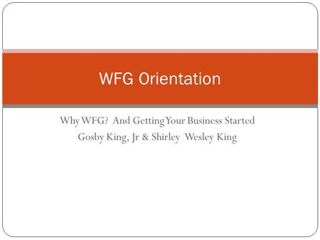 WFG Orientation Why WFG? And Getting Your Business Started
