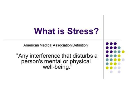 What is Stress? American Medical Association Definition: Any interference that disturbs a person's mental or physical well-being.
