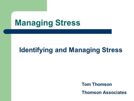 Managing Stress Identifying and Managing Stress Tom Thomson Thomson Associates.