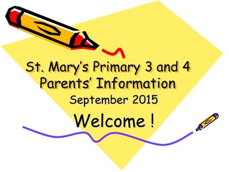 St. Mary's Primary 3 and 4 Parents' Information September 2015 Welcome !