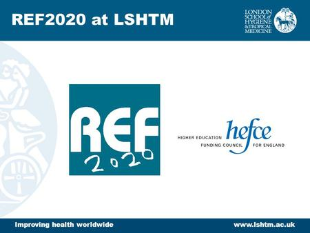 Improving health worldwidewww.lshtm.ac.uk REF2020 at LSHTM.