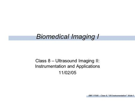"BMI 1 FS05 – Class 8, ""US Instrumentation"" Slide 1 Biomedical Imaging I Class 8 – Ultrasound Imaging II: Instrumentation and Applications 11/02/05."