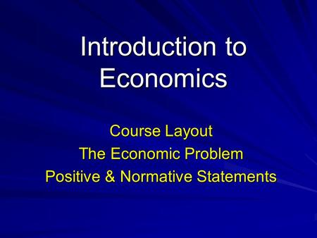 Introduction to Economics Course Layout The Economic Problem Positive & Normative Statements.