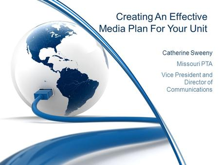 Creating An Effective Media Plan For Your Unit Catherine Sweeny Missouri PTA Vice President and Director of Communications.