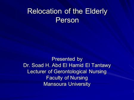 Relocation of the Elderly Person Presented by Dr. Soad H. Abd El Hamid El Tantawy Lecturer of Gerontological Nursing Faculty of Nursing Mansoura University.