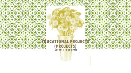 EDUCATIONAL PROJECTS (PROJECTS) EDUCATIONAL PROJECTS (PROJECTS) TUESDAY 7TH OF APRIL.