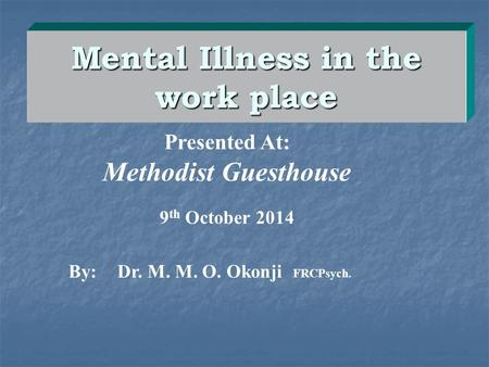 Mental Illness in the work place By:Dr. M. M. O. Okonji FRCPsych. Presented At: Methodist Guesthouse 9 th October 2014.