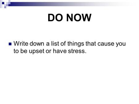 DO NOW Write down a list of things that cause you to be upset or have stress.