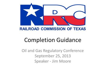 RAILROAD COMMISSION OF TEXAS Completion Guidance Oil and Gas Regulatory Conference September 25, 2013 Speaker - Jim Moore.