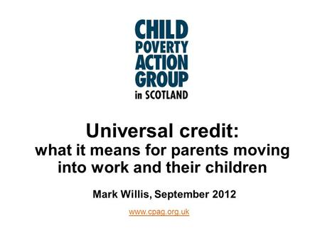 Www.cpag.org.uk Universal credit: what it means for parents moving into work and their children Mark Willis, September 2012.