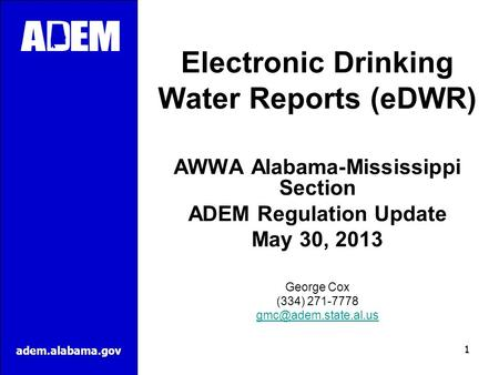 Adem.alabama.gov Electronic Drinking Water Reports (eDWR) AWWA Alabama-Mississippi Section ADEM Regulation Update May 30, 2013 George Cox (334) 271-7778.