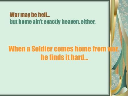 War may be hell… but home ain't exactly heaven, either. When a Soldier comes home from war, he finds it hard…