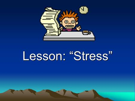 "Lesson: ""Stress"". Types of Stress Good Stress is Eustress Bad Stress is Distress."