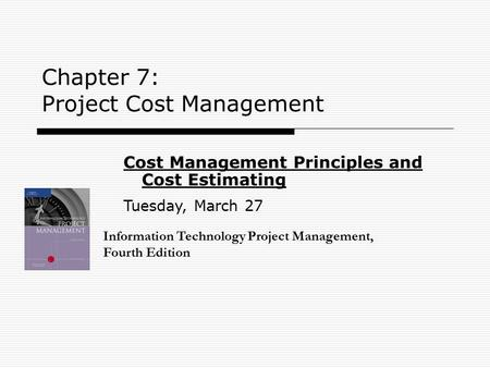 Chapter 7: Project Cost Management Information Technology Project Management, Fourth Edition Cost Management Principles and Cost Estimating Tuesday, March.