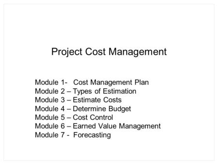 Project Cost Management Module 1- Cost Management Plan Module 2 – Types of Estimation Module 3 – Estimate Costs Module 4 – Determine Budget Module 5 –
