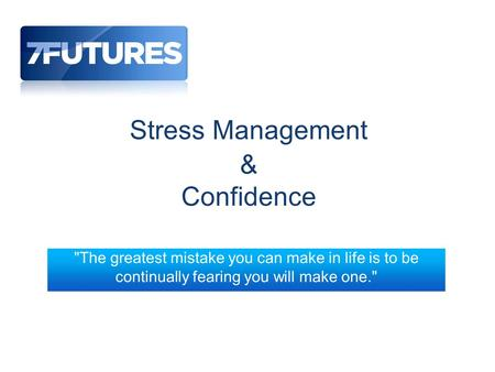 Stress Management & Confidence The greatest mistake you can make in life is to be continually fearing you will make one.