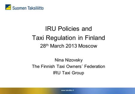 Www.taksiliitto.fi IRU Policies and Taxi Regulation in Finland 28 th March 2013 Moscow Nina Nizovsky The Finnish Taxi Owners´ Federation IRU Taxi Group.