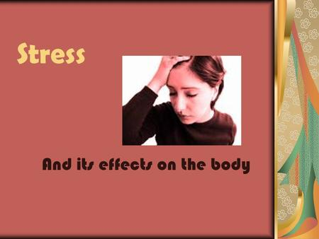 Stress And its effects on the body. Stress A reaction to everyday demands or threats. The stress response occurs when a real or perceived threat or challenge.