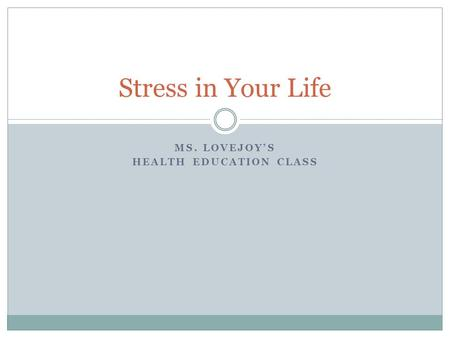 MS. LOVEJOY'S HEALTH EDUCATION CLASS Stress in Your Life.