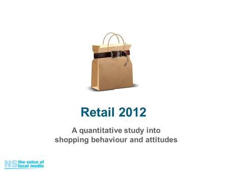 A quantitative study into shopping behaviour and attitudes Retail 2012.