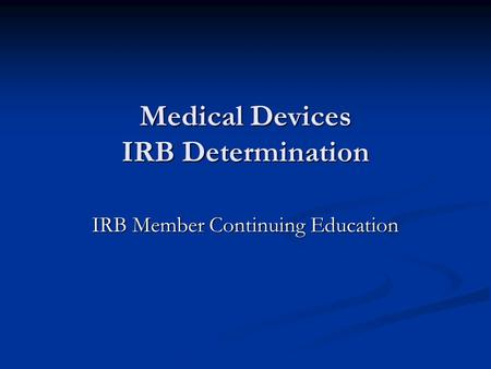 Medical Devices IRB Determination IRB Member Continuing Education.