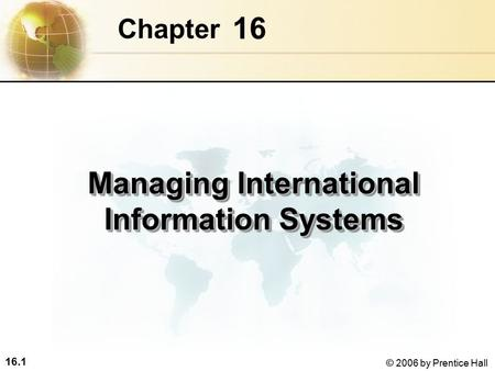 16.1 © 2006 by Prentice Hall 16 Chapter Managing International Information Systems.