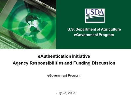 U.S. Department of Agriculture eGovernment Program July 23, 2003 eAuthentication Initiative Agency Responsibilities and Funding Discussion eGovernment.
