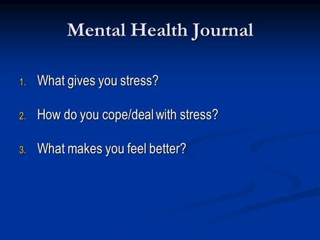 Mental Health Journal 1. What gives you stress? 2. How do you cope/deal with stress? 3. What makes you feel better?