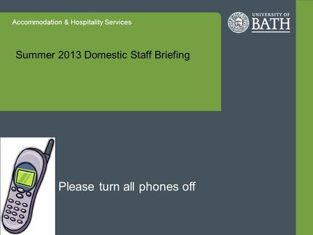 Accommodation & Hospitality Services Summer 2013 Domestic Staff Briefing Please turn all phones off.