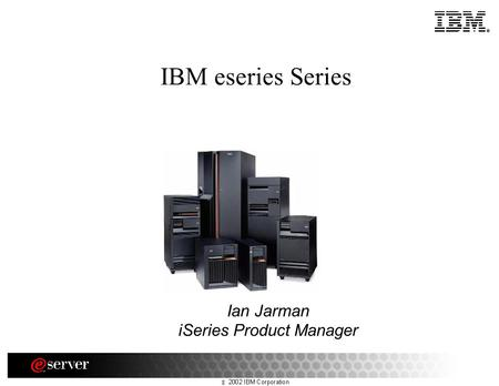 IBM eseries Series Ian Jarman iSeries Product Manager.