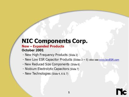 1 NIC Components Corp. New – Expanded Products October 2001 - New High Frequency Products (Slide 2) - New Low ESR Capacitor Products (Slides 3 ~ 5) also.
